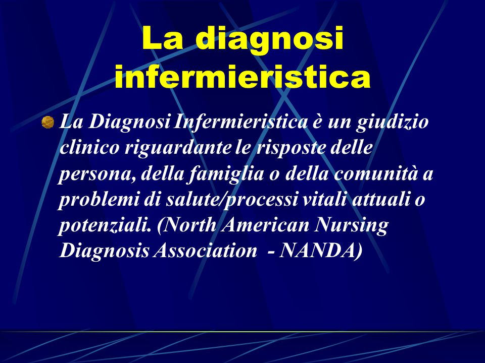 La diagnosi infermieristica La Diagnosi Infermieristica è un giudizio clinico riguardante le risposte delle persona, della famiglia o della comunità a problemi di salute/processi vitali attuali o potenziali.