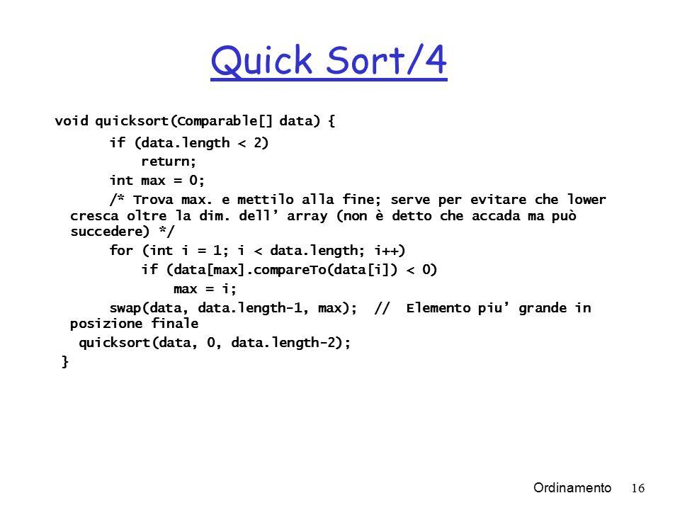 Ordinamento16 Quick Sort/4 void quicksort(Comparable[] data) { if (data.length < 2) return; int max = 0; /* Trova max.