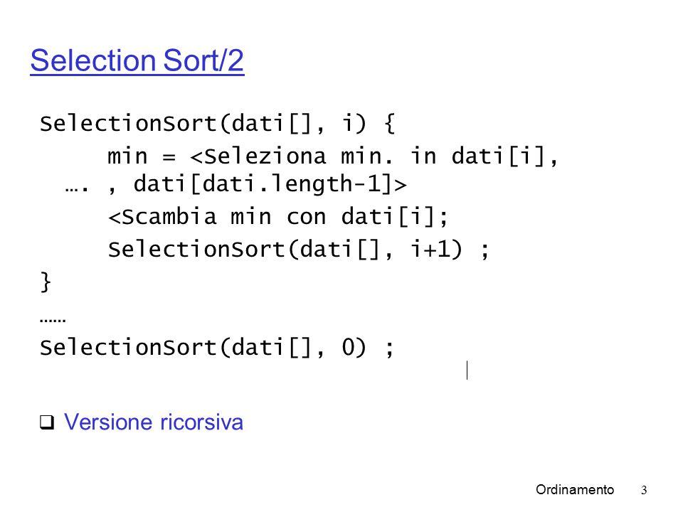 Ordinamento3 Selection Sort/2  Versione ricorsiva SelectionSort(dati[], i) { min = <Scambia min con dati[i]; SelectionSort(dati[], i+1) ; } …… SelectionSort(dati[], 0) ;