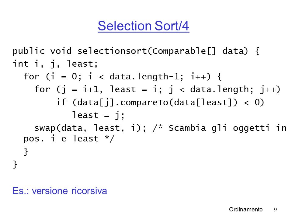 Ordinamento9 Selection Sort/4 public void selectionsort(Comparable[] data) { int i, j, least; for (i = 0; i < data.length-1; i++) { for (j = i+1, least = i; j < data.length; j++) if (data[j].compareTo(data[least]) < 0) least = j; swap(data, least, i); /* Scambia gli oggetti in pos.