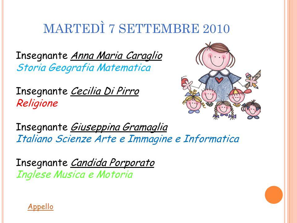 MARTEDÌ 7 SETTEMBRE 2010 Insegnante Anna Maria Caraglio Storia Geografia Matematica Insegnante Cecilia Di Pirro Religione Insegnante Giuseppina Gramag