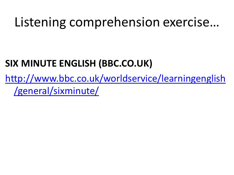 Listening comprehension exercise… SIX MINUTE ENGLISH (BBC.CO.UK) http://www.bbc.co.uk/worldservice/learningenglish /general/sixminute/