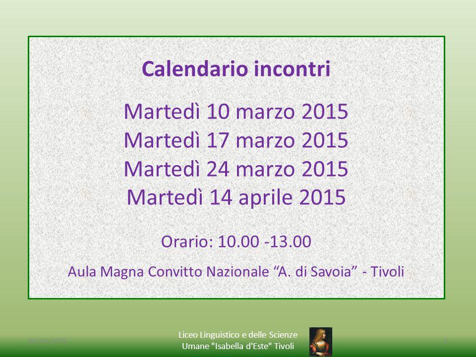 06/04/2015 Liceo Linguistico e delle Scienze Umane Isabella d Este Tivoli 2 Calendario incontri Martedì 10 marzo 2015 Martedì 17 marzo 2015 Martedì 24 marzo 2015 Martedì 14 aprile 2015 Orario: 10.00 -13.00 Aula Magna Convitto Nazionale A.