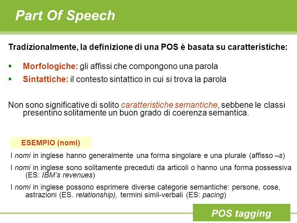 Part Of Speech Tradizionalmente, la definizione di una POS è basata su caratteristiche:  Morfologiche: gli affissi che compongono una parola  Sintattiche: il contesto sintattico in cui si trova la parola Non sono significative di solito caratteristiche semantiche, sebbene le classi presentino solitamente un buon grado di coerenza semantica.