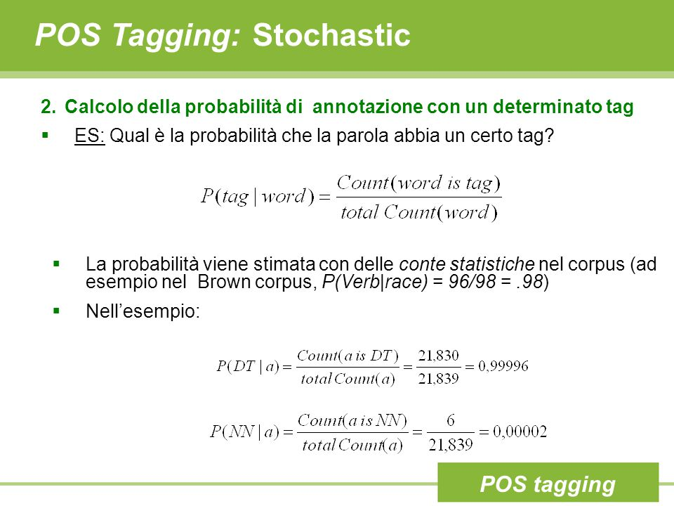 POS Tagging: Stochastic 2. Calcolo della probabilità di annotazione con un determinato tag  ES: Qual è la probabilità che la parola abbia un certo ta