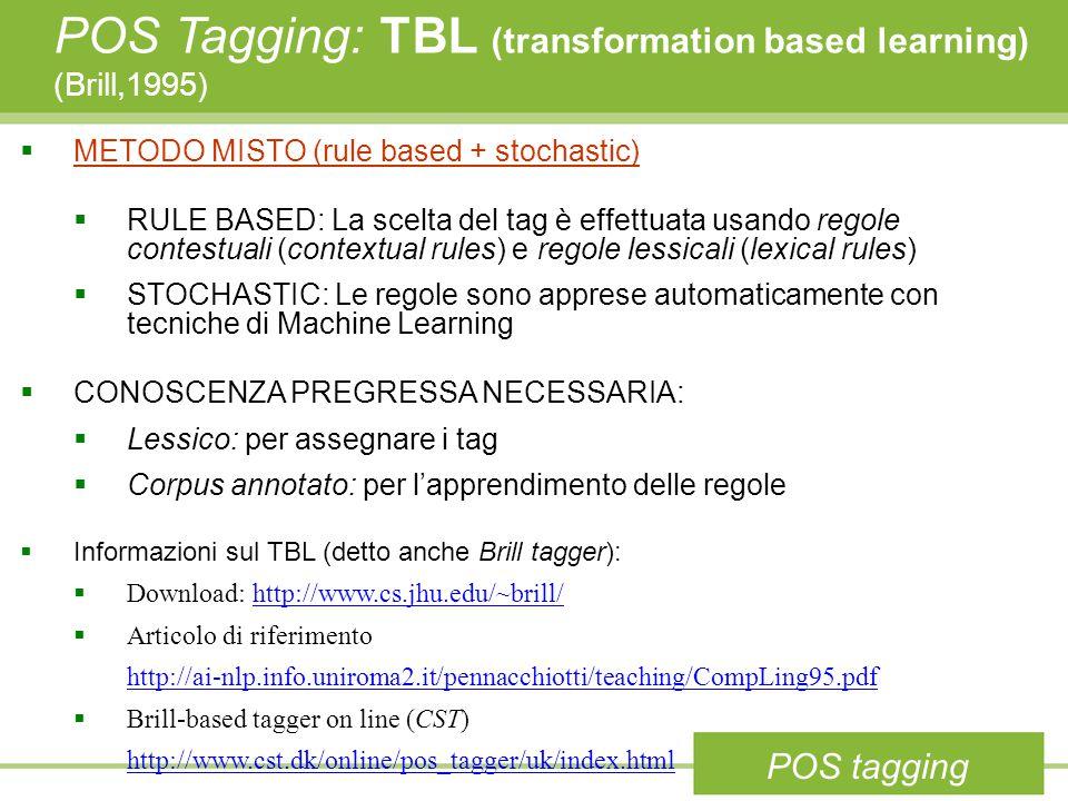 POS Tagging: TBL (transformation based learning) (Brill,1995)  METODO MISTO (rule based + stochastic)  RULE BASED: La scelta del tag è effettuata usando regole contestuali (contextual rules) e regole lessicali (lexical rules)  STOCHASTIC: Le regole sono apprese automaticamente con tecniche di Machine Learning  CONOSCENZA PREGRESSA NECESSARIA:  Lessico: per assegnare i tag  Corpus annotato: per l'apprendimento delle regole  Informazioni sul TBL (detto anche Brill tagger):  Download: http://www.cs.jhu.edu/~brill/http://www.cs.jhu.edu/~brill/  Articolo di riferimento http://ai-nlp.info.uniroma2.it/pennacchiotti/teaching/CompLing95.pdf  Brill-based tagger on line (CST) http://www.cst.dk/online/pos_tagger/uk/index.html POS tagging