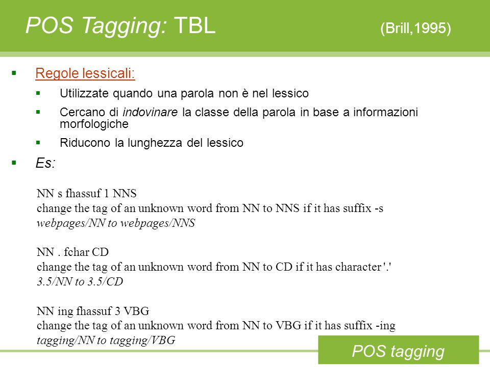 POS Tagging: TBL (Brill,1995) NN s fhassuf 1 NNS change the tag of an unknown word from NN to NNS if it has suffix -s webpages/NN to webpages/NNS NN.
