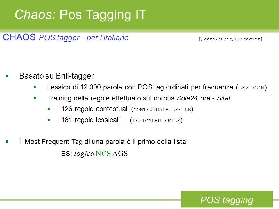 Chaos: Pos Tagging IT CHAOS POS taggerper l'italiano [/data/KB/it/POStagger]  Basato su Brill-tagger  Lessico di 12.000 parole con POS tag ordinati per frequenza ( LEXICON )  Training delle regole effettuato sul corpus Sole24 ore - Sital:  126 regole contestuali ( CONTEXTUALRULEFILE )  181 regole lessicali ( LEXICALRULEFILE )  Il Most Frequent Tag di una parola è il primo della lista: ES: logica NCS AGS POS tagging
