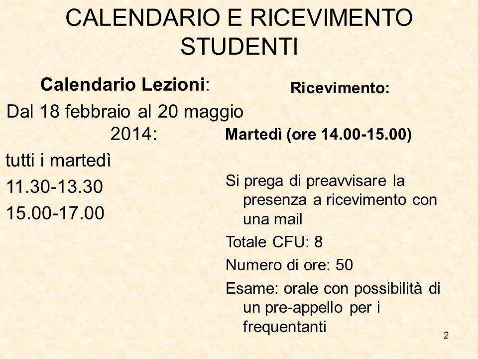 2 CALENDARIO E RICEVIMENTO STUDENTI Calendario Lezioni: Dal 18 febbraio al 20 maggio 2014: tutti i martedì 11.30-13.30 15.00-17.00 Ricevimento: Marted