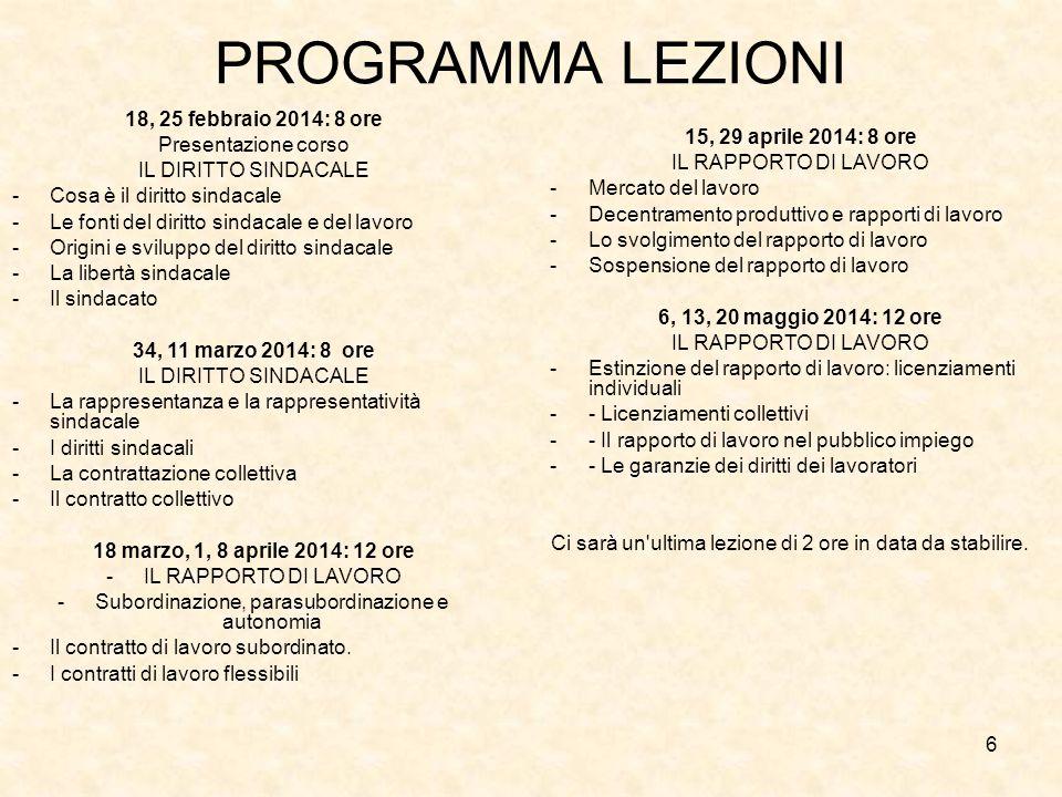 6 PROGRAMMA LEZIONI 18, 25 febbraio 2014: 8 ore Presentazione corso IL DIRITTO SINDACALE -Cosa è il diritto sindacale -Le fonti del diritto sindacale