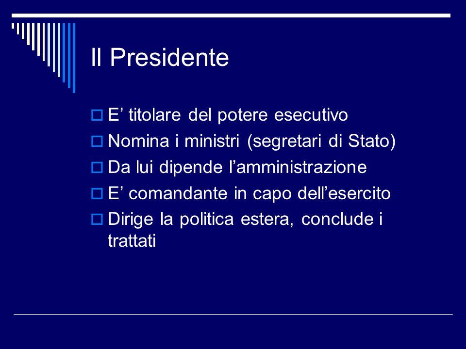Il Presidente  E' titolare del potere esecutivo  Nomina i ministri (segretari di Stato)  Da lui dipende l'amministrazione  E' comandante in capo d