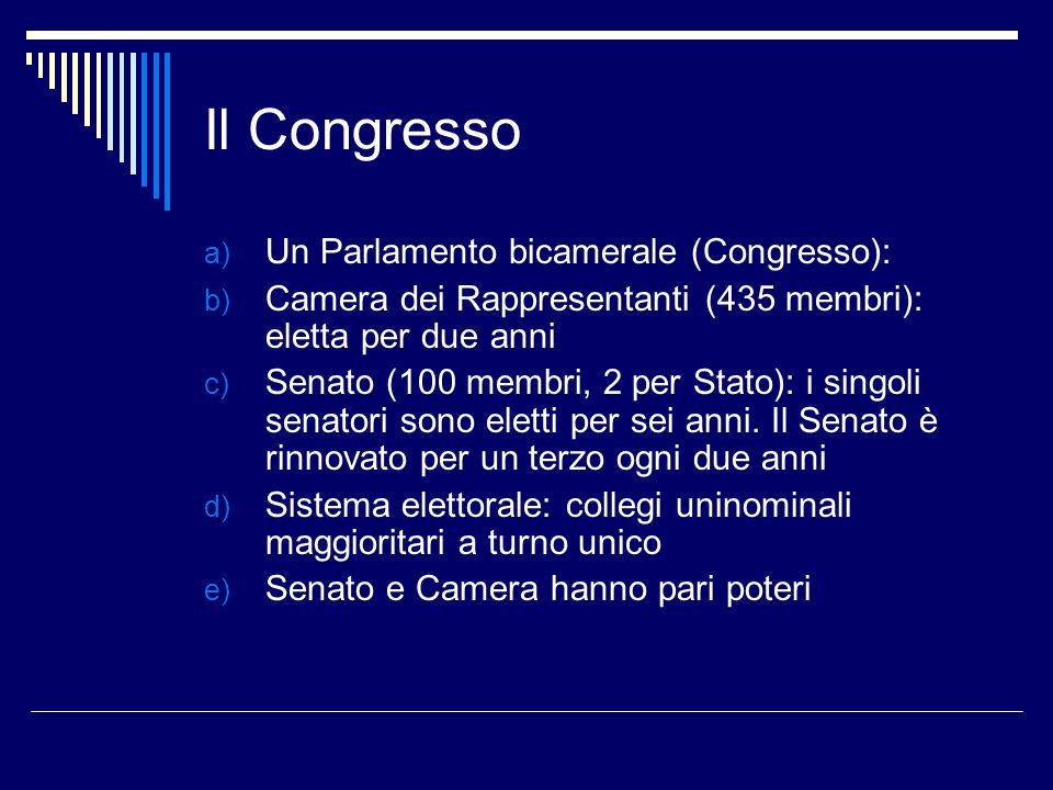 Il Congresso a) Un Parlamento bicamerale (Congresso): b) Camera dei Rappresentanti (435 membri): eletta per due anni c) Senato (100 membri, 2 per Stat