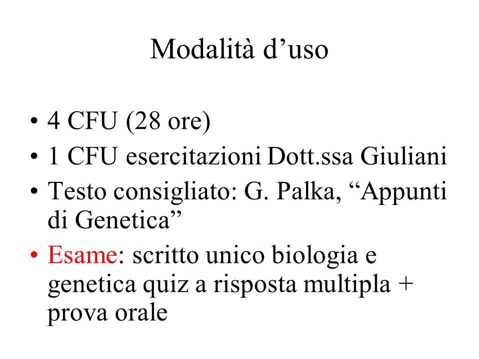 """Modalità d'uso 4 CFU (28 ore) 1 CFU esercitazioni Dott.ssa Giuliani Testo consigliato: G. Palka, """"Appunti di Genetica"""" Esame: scritto unico biologia e"""