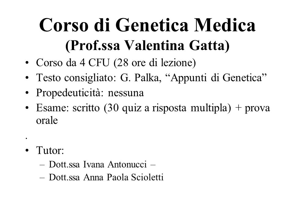 """Corso di Genetica Medica (Prof.ssa Valentina Gatta) Corso da 4 CFU (28 ore di lezione) Testo consigliato: G. Palka, """"Appunti di Genetica"""" Propedeutici"""