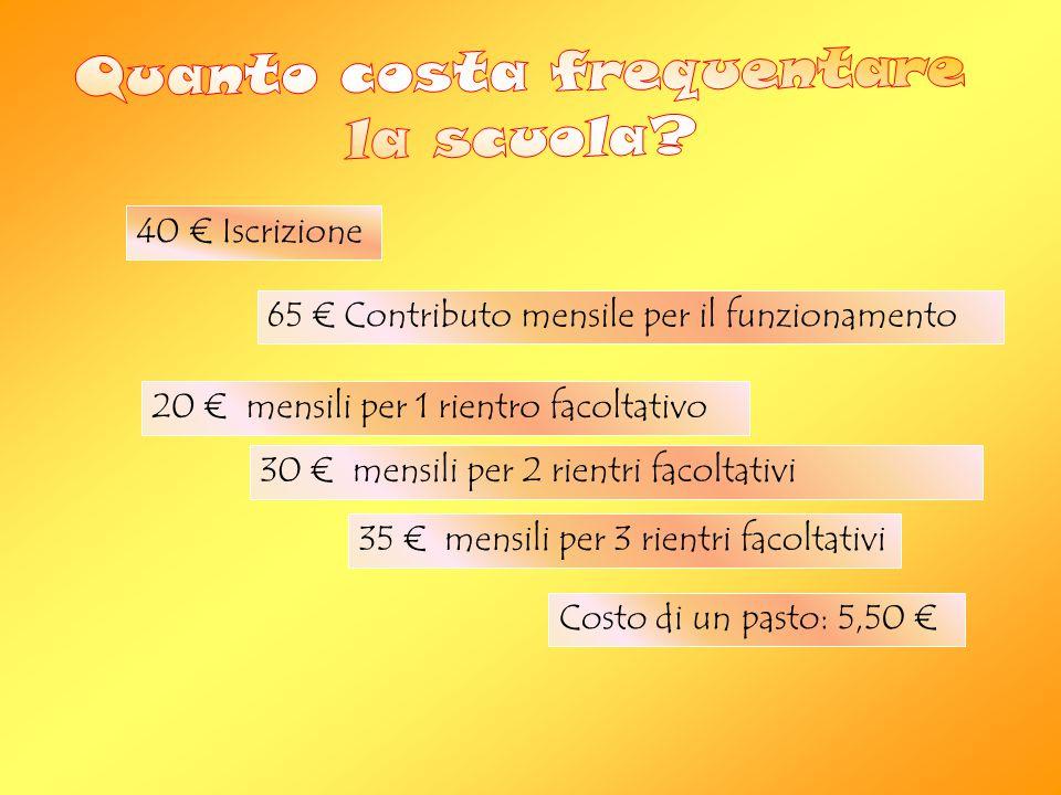 40 € Iscrizione 65 € Contributo mensile per il funzionamento 20 € mensili per 1 rientro facoltativo 30 € mensili per 2 rientri facoltativi 35 € mensili per 3 rientri facoltativi Costo di un pasto: 5,50 €