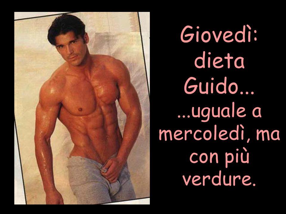 Giovedì: dieta Guido......uguale a mercoledì, ma con più verdure.