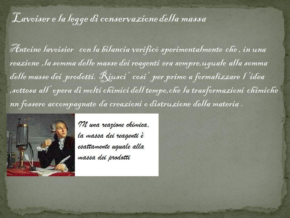 Lavoiser e la legge di conservazione della massa Antoine lavoisier con la bilancia verificò sperimentalmente che, in una reazione,la somma delle masse