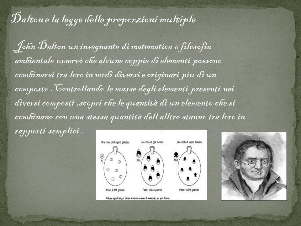 Dalton e la legge delle proporzioni multiple John Dalton un insegnante di matematica e filosofia ambientale osservò che alcune coppie di elementi poss
