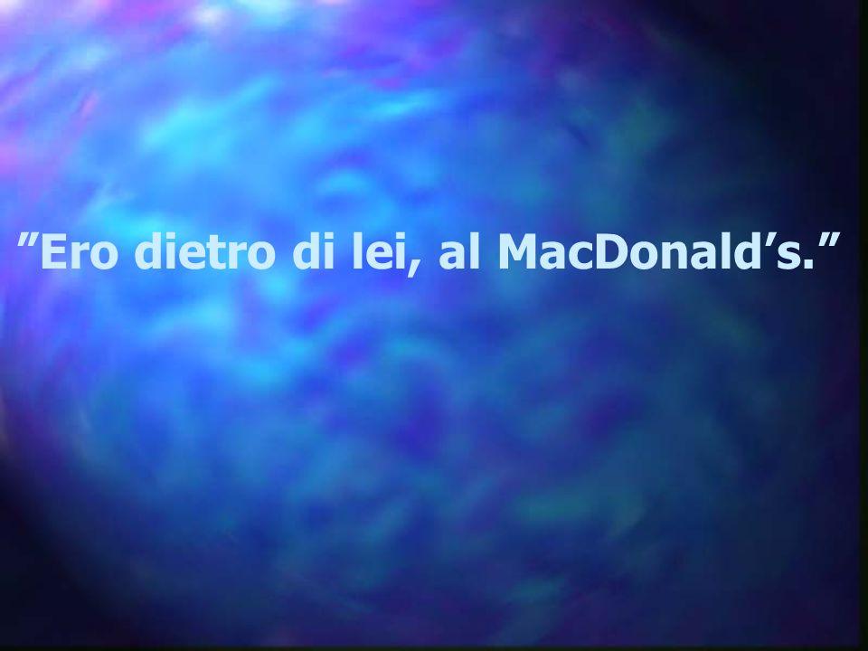 """""""Ero dietro di lei, al MacDonald's."""""""