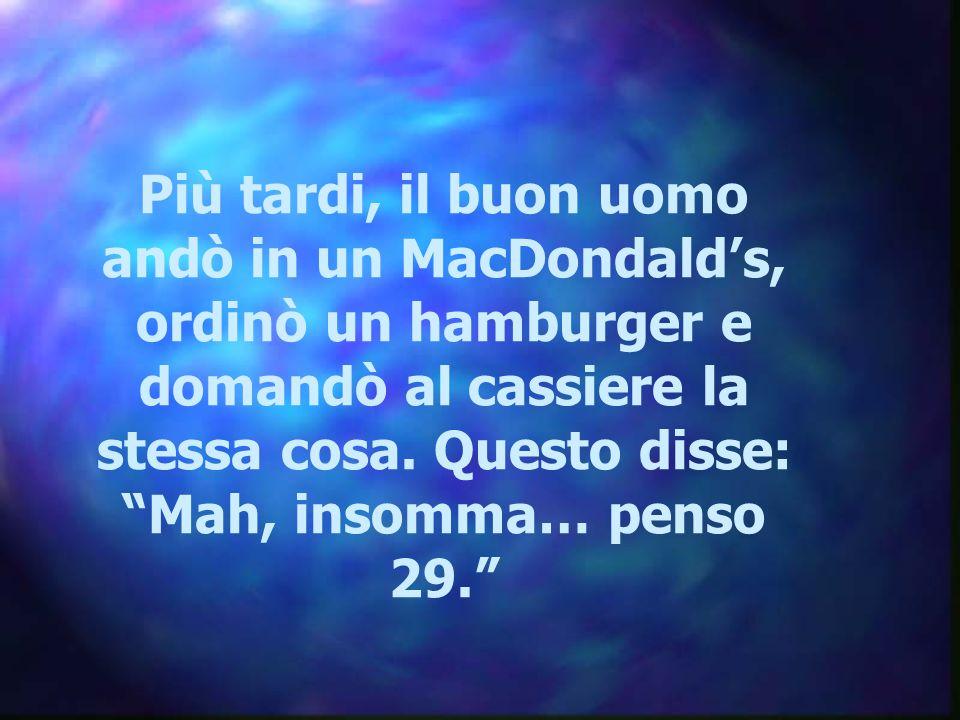 """Più tardi, il buon uomo andò in un MacDondald's, ordinò un hamburger e domandò al cassiere la stessa cosa. Questo disse: """"Mah, insomma… penso 29."""""""
