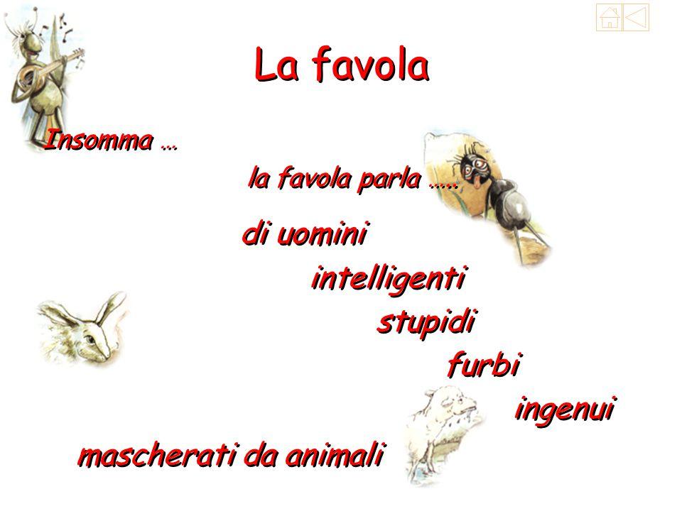La favola Insomma … la favola parla ….. Insomma … la favola parla ….. ingenui mascherati da animali di uomini intelligenti stupidi furbi