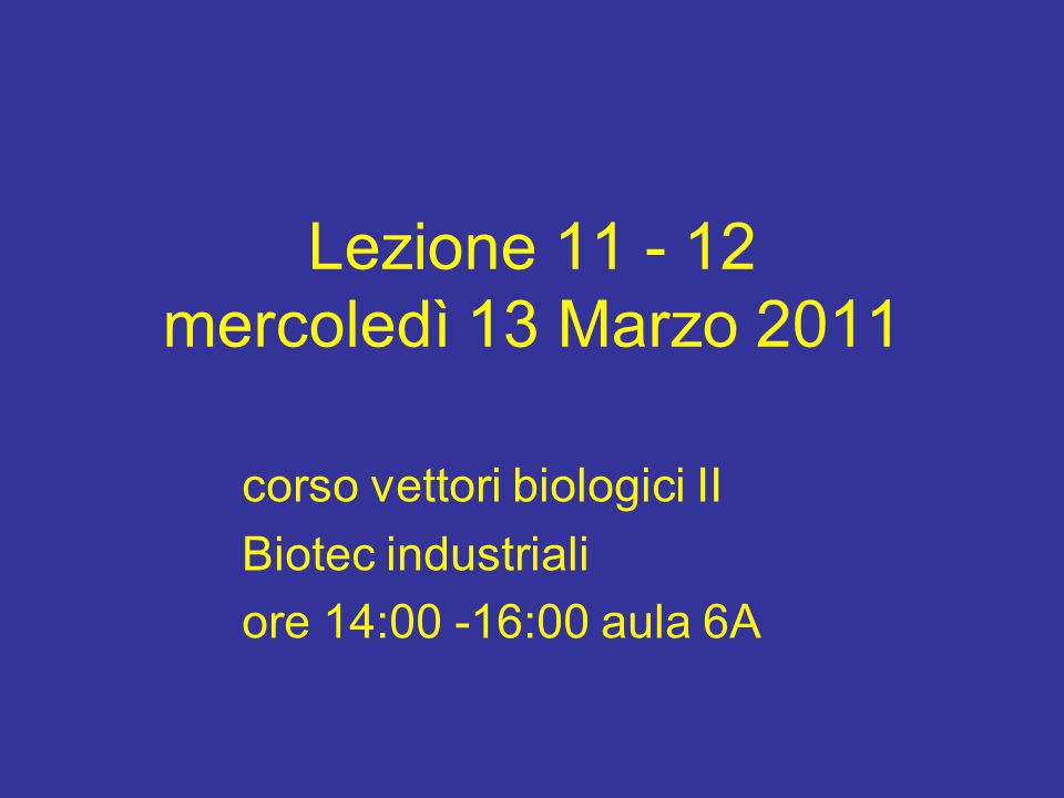 Lezione 11 - 12 mercoledì 13 Marzo 2011 corso vettori biologici II Biotec industriali ore 14:00 -16:00 aula 6A