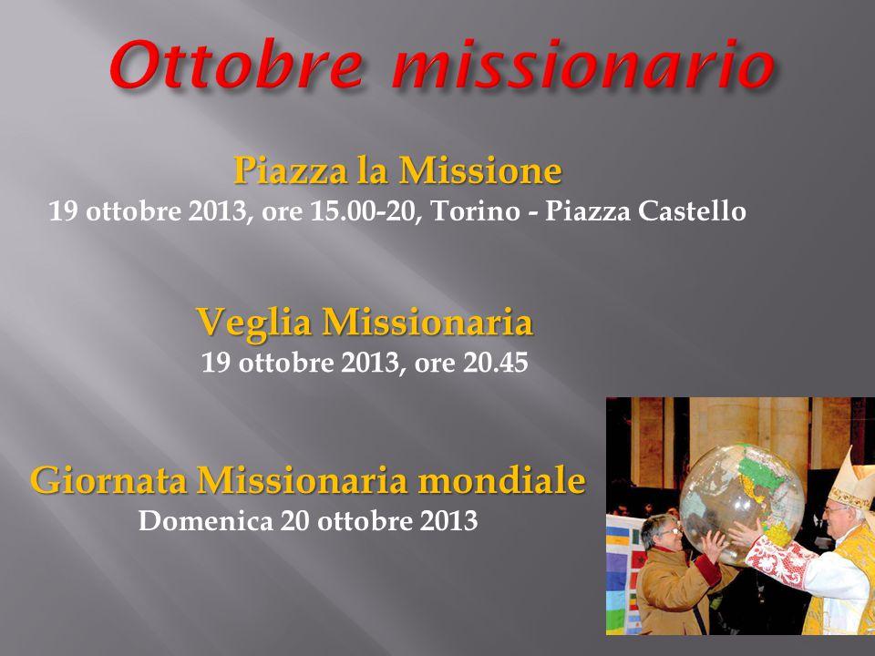 Piazza la Missione 19 ottobre 2013, ore 15.00-20, Torino - Piazza Castello Veglia Missionaria 19 ottobre 2013, ore 20.45 Giornata Missionaria mondiale