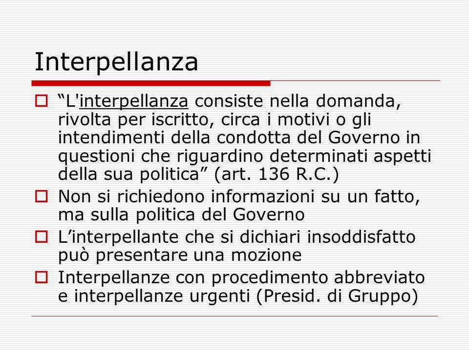 Interpellanza  L interpellanza consiste nella domanda, rivolta per iscritto, circa i motivi o gli intendimenti della condotta del Governo in questioni che riguardino determinati aspetti della sua politica (art.