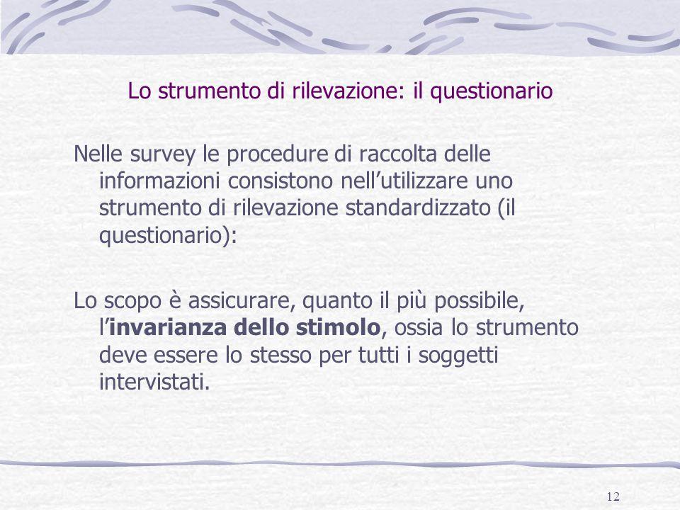 12 Lo strumento di rilevazione: il questionario Nelle survey le procedure di raccolta delle informazioni consistono nell'utilizzare uno strumento di r