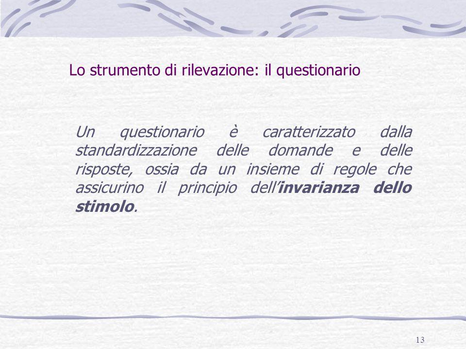 13 Lo strumento di rilevazione: il questionario Un questionario è caratterizzato dalla standardizzazione delle domande e delle risposte, ossia da un insieme di regole che assicurino il principio dell'invarianza dello stimolo.