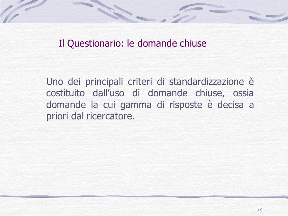 15 Il Questionario: le domande chiuse Uno dei principali criteri di standardizzazione è costituito dall'uso di domande chiuse, ossia domande la cui gamma di risposte è decisa a priori dal ricercatore.