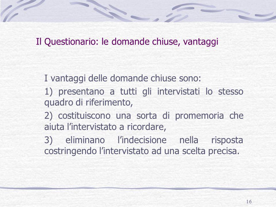 16 Il Questionario: le domande chiuse, vantaggi I vantaggi delle domande chiuse sono: 1) presentano a tutti gli intervistati lo stesso quadro di rifer