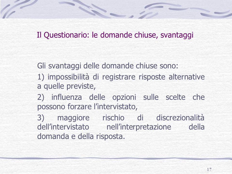 17 Il Questionario: le domande chiuse, svantaggi Gli svantaggi delle domande chiuse sono: 1) impossibilità di registrare risposte alternative a quelle