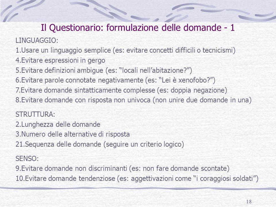 18 Il Questionario: formulazione delle domande - 1 LINGUAGGIO: 1.Usare un linguaggio semplice (es: evitare concetti difficili o tecnicismi) 4.Evitare