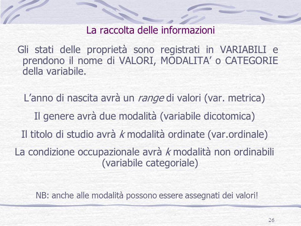 26 La raccolta delle informazioni Gli stati delle proprietà sono registrati in VARIABILI e prendono il nome di VALORI, MODALITA' o CATEGORIE della variabile.