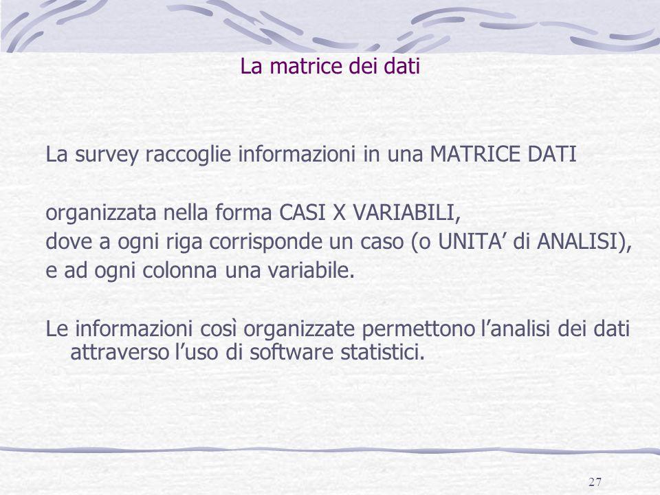 27 La matrice dei dati La survey raccoglie informazioni in una MATRICE DATI organizzata nella forma CASI X VARIABILI, dove a ogni riga corrisponde un caso (o UNITA' di ANALISI), e ad ogni colonna una variabile.
