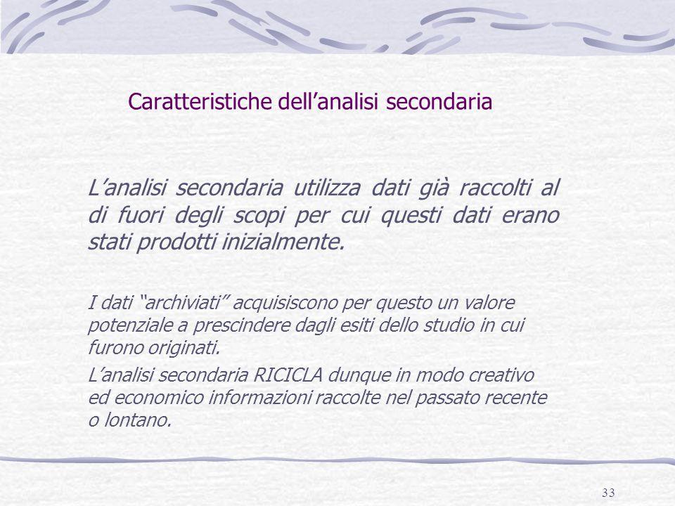 33 Caratteristiche dell'analisi secondaria L'analisi secondaria utilizza dati già raccolti al di fuori degli scopi per cui questi dati erano stati prodotti inizialmente.