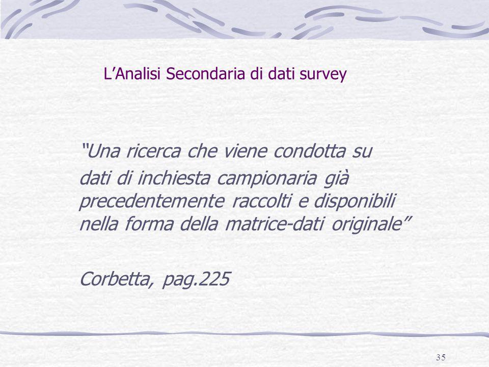 35 L'Analisi Secondaria di dati survey Una ricerca che viene condotta su dati di inchiesta campionaria già precedentemente raccolti e disponibili nella forma della matrice-dati originale Corbetta, pag.225