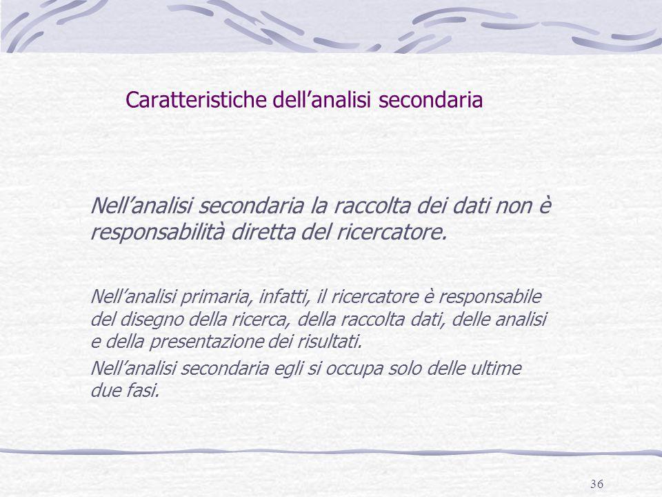 36 Caratteristiche dell'analisi secondaria Nell'analisi secondaria la raccolta dei dati non è responsabilità diretta del ricercatore. Nell'analisi pri