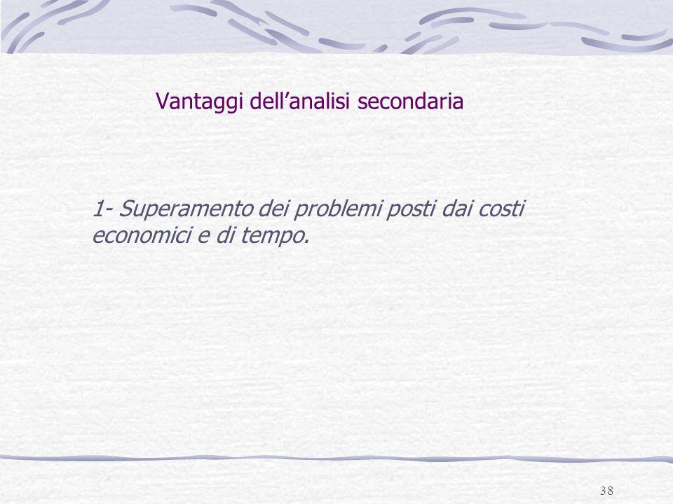 38 Vantaggi dell'analisi secondaria 1- Superamento dei problemi posti dai costi economici e di tempo.