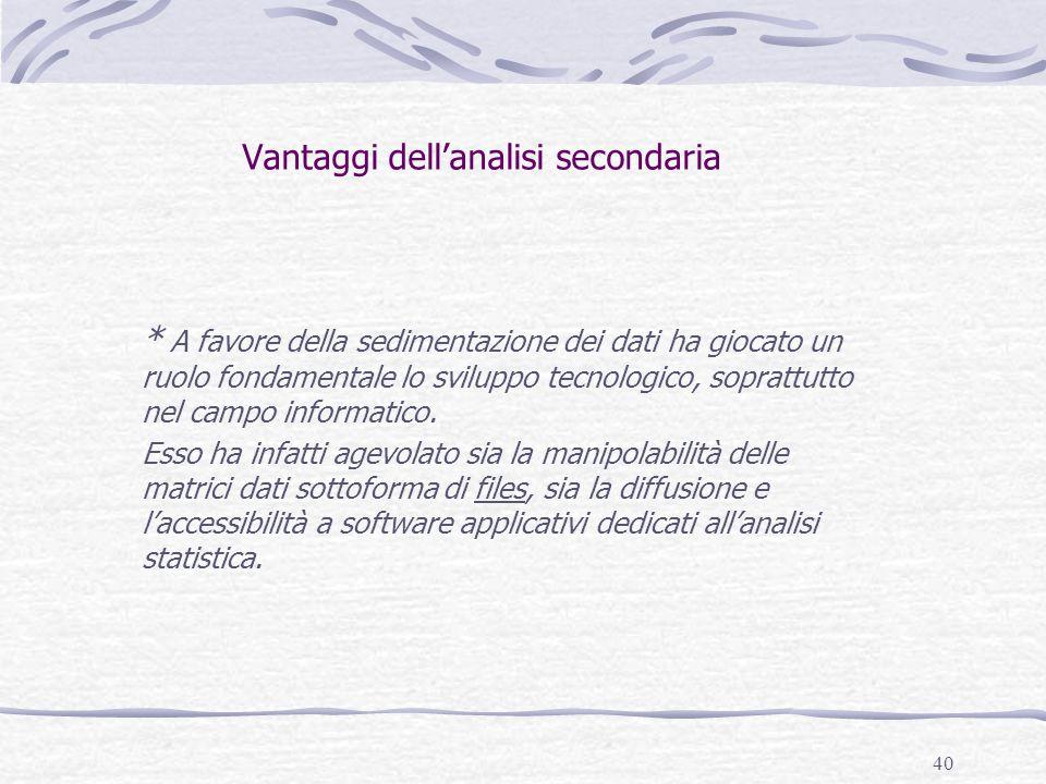 40 Vantaggi dell'analisi secondaria * A favore della sedimentazione dei dati ha giocato un ruolo fondamentale lo sviluppo tecnologico, soprattutto nel