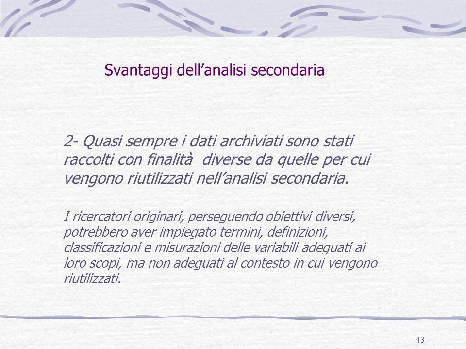 43 Svantaggi dell'analisi secondaria 2- Quasi sempre i dati archiviati sono stati raccolti con finalità diverse da quelle per cui vengono riutilizzati nell'analisi secondaria.