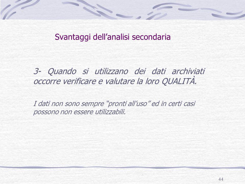 44 Svantaggi dell'analisi secondaria 3- Quando si utilizzano dei dati archiviati occorre verificare e valutare la loro QUALITÀ.