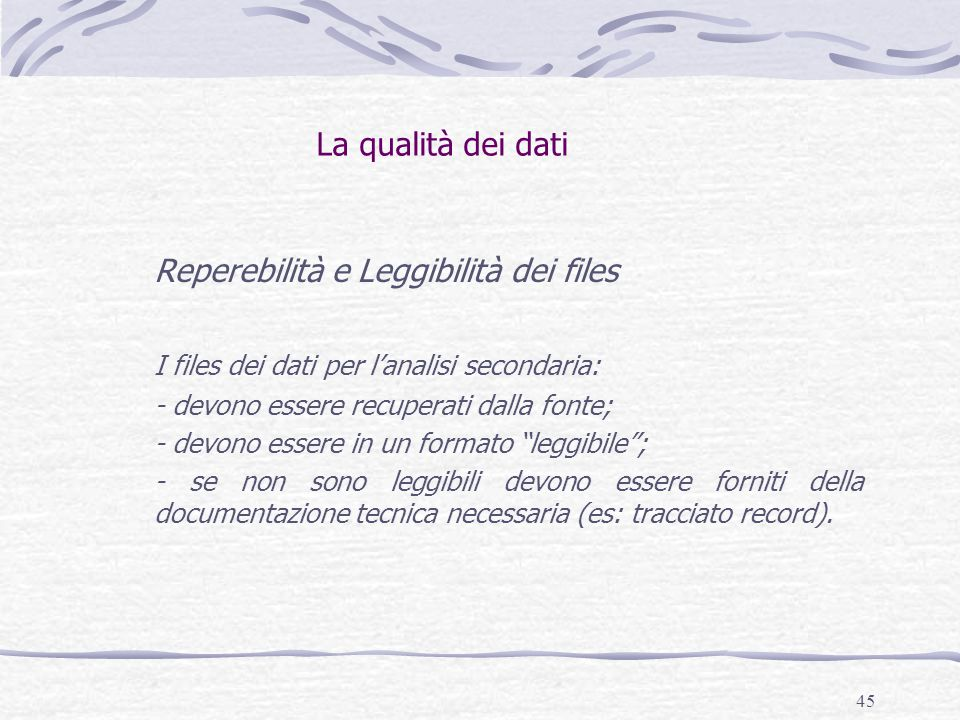 45 La qualità dei dati Reperebilità e Leggibilità dei files I files dei dati per l'analisi secondaria: - devono essere recuperati dalla fonte; - devono essere in un formato leggibile ; - se non sono leggibili devono essere forniti della documentazione tecnica necessaria (es: tracciato record).