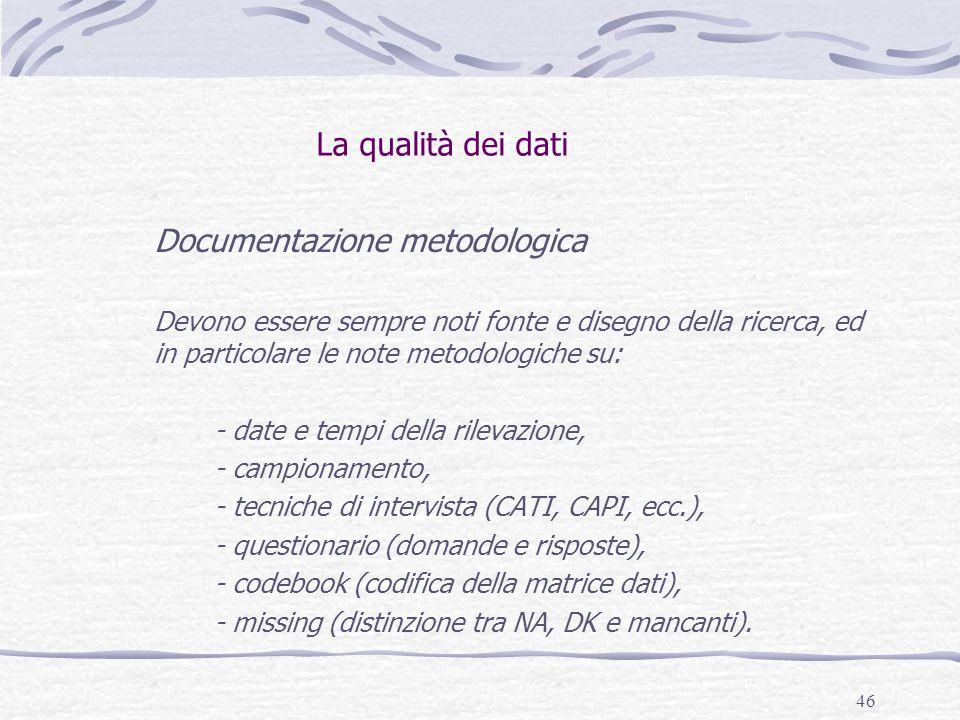 46 La qualità dei dati Documentazione metodologica Devono essere sempre noti fonte e disegno della ricerca, ed in particolare le note metodologiche su: - date e tempi della rilevazione, - campionamento, - tecniche di intervista (CATI, CAPI, ecc.), - questionario (domande e risposte), - codebook (codifica della matrice dati), - missing (distinzione tra NA, DK e mancanti).