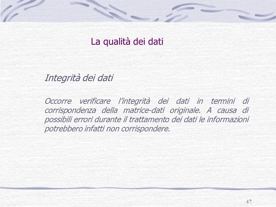 47 La qualità dei dati Integrità dei dati Occorre verificare l'integrità dei dati in termini di corrispondenza della matrice-dati originale. A causa d