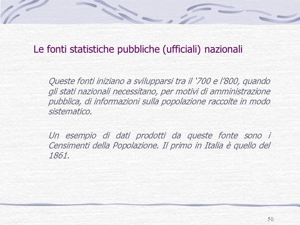 50 Le fonti statistiche pubbliche (ufficiali) nazionali Queste fonti iniziano a svilupparsi tra il '700 e l'800, quando gli stati nazionali necessitano, per motivi di amministrazione pubblica, di informazioni sulla popolazione raccolte in modo sistematico.