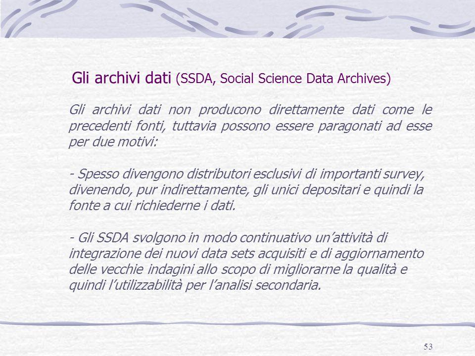 53 Gli archivi dati (SSDA, Social Science Data Archives) Gli archivi dati non producono direttamente dati come le precedenti fonti, tuttavia possono e