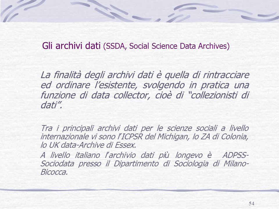 54 Gli archivi dati (SSDA, Social Science Data Archives) La finalità degli archivi dati è quella di rintracciare ed ordinare l'esistente, svolgendo in pratica una funzione di data collector, cioè di collezionisti di dati .