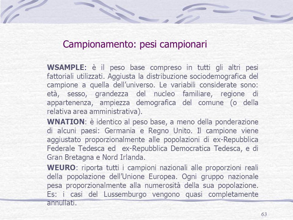 63 Campionamento: pesi campionari WSAMPLE: è il peso base compreso in tutti gli altri pesi fattoriali utilizzati. Aggiusta la distribuzione sociodemog